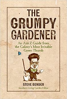 The Grumpy Gardener: An A to Z Guide from the Galaxy's Most Irritable Green Thumb: Steve Bender, The Editors of Southern Living: 9780848753139: AmazonSmile: Books