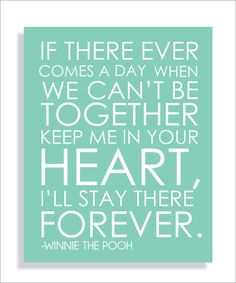 """""""If there ever comes a day when we can't be together, keep me in your heart, I'll stay there forever."""" -Winnie the Pooh"""