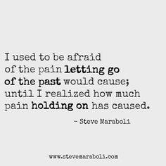 """I used to be afraid of the pain letting go of the past would cause; until I realized how much pain holding on has caused."" - Steve Maraboli #quote"
