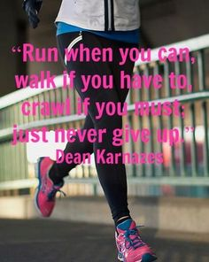 #RUN when you can.  #WALK if you have to;  #CRAWL if you must.  Just never give up.    #running #quotes