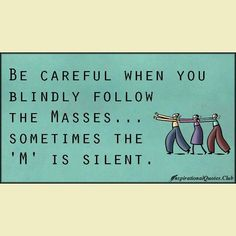"""Be careful when you blindly follow the masses...sometimes the """"M"""" is silent"""