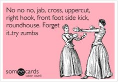 No no no, jab, cross, uppercut, right hook, front foot side kick, roundhouse. Forget it..try zumba.
