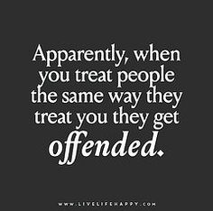 Apparently, when you treat people the same way they treat you they get offended. Live life happy quotes, positive art posters, picture quote, and happiness advice. Quotable Quotes, Wisdom Quotes, True Quotes, Words Quotes, Funny Quotes, Evil Quotes, Humor Quotes, Truth Hurts Quotes, Don't Care Quotes