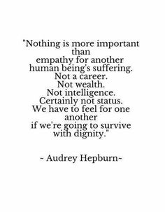Nothing is more important than empathy for another human being's suffering. -Aubrey Hepburn
