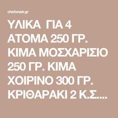 YΛΙΚΑ ΓΙΑ 4 ΑΤΟΜΑ 250 ΓΡ. ΚΙΜΑ ΜΟΣΧΑΡΙΣΙΟ 250 ΓΡ. ΚΙΜΑ ΧΟΙΡΙΝΟ 300 ΓΡ. ΚΡΙΘΑΡΑΚΙ 2 Κ.Σ. ΒΟΥΤΥΡΟ LURPAK 2 Κ.Σ. ΕΛΑΙΟΛΑΔΟ 1 ΚΡΕΜΜΥΔΙ 1 ΣΚΕΛ. ΣΚΟΡΔΟ 5 ΦΕΤΕΣ ΜΠΕΙΚΟΝ 200 ML ΛΕΥΚΟ ΚΡΑΣΙ 1 LT ΖΩΜΟ ΚΟΤΟΠΟΥΛΟΥ 2 Κ.Σ. ΠΕΛΤΕ ΝΤΟΜΑΤΑΣ 2 ΝΤΟΜΑΤΕΣ 3 Κ.Σ. ΜΑΪΝΤΑΝΟ ΨΙΛΟΚΟΜΜΕΝΟ 150 ΓΡ. ΤΥΡΙ ARLA ΑΥΘΕΝΤΙΚΟ REGATO ΤΡΙΜΜΕΝΟ …