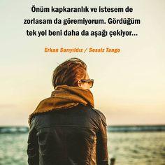 Önüm kapkaranlık ve istesem de zorlasam da göremiyorum. Gördüğüm tek yol beni daha da asağı çekiyor... - Erkan Sarıyıldız / Sessiz Tango #sözler #anlamlısözler #güzelsözler #manalısözler #özlüsözler #alıntı #alıntılar #alıntıdır #alıntısözler #kitap #kitapsözleri #kitapalıntıları #edebiyat