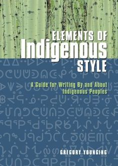 Elements of Indigenous style: A guide for writing by and about Indigenous Peoples. (2018). by Gregory Younging