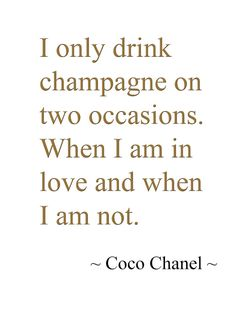 I only drink champagne... ~ Coco Chanel