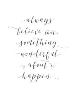 "- ""Always believe that something wonderful is about to happen"" - Dark gray script font on white background - Available in either 5x7in or 8x10in print sizes - Printed on high quality archival matte ph"