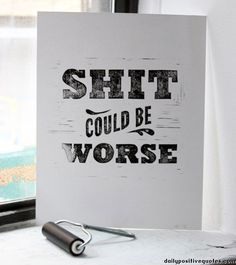 Shit could be worse - Dailypositivequotes.com
