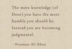 """The more knowledge (of Deen) you have the more humble you should be. Instead you are becoming judgemental."" - Nouman Ali Khan"