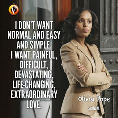 "Olivia Pope (Kerry Washington) in Scandal: ""I don't want normal and easy and simple. I want painful, difficult, devastating, life-changing, extraordinary love."" #quote #seriequote #superguide"
