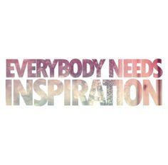 Everybody needs inspiration