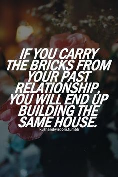 If you carry the bricks from your past relationship, you will end up building the same house