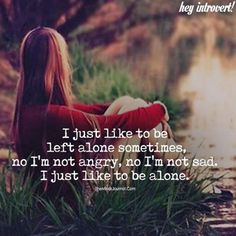 Need to be alone sometimes.