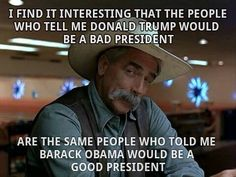 People who say Trump would be a bad president are the same people who said Obama would be a good president.