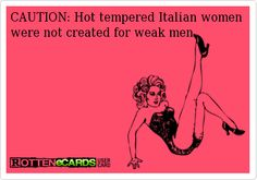 CAUTION: Hot tempered Italian women were not created for weak men