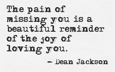 The pain of missing you is a beautiful reminder of the joy of loving you!! ♥Miss…