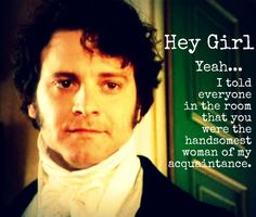 Hey girl, I told everyone in the room that you were the hansomest woman of my acquaintance. - Mr. Darcy