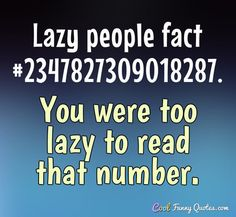 Lazy people fact #2347827309018287. You were too lazy to read that number. #coolfunnyquotes