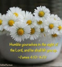 Humble yourselves in the sight of the Lord, and he shall lift you up.