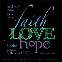 And now abide faith, hope, love, these three; but the greatest of these is love. [1 Corinthians 13:13]