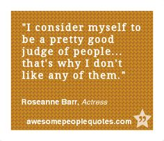 I consider myself to be a pretty good judge of people... that's why I don't like any of them. – Roseanne Barr, Actress #quote #quotes #funny