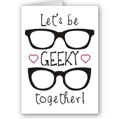 January 25th - Let's Be Geeky Together Valentine Card by Queenhare on Zazzle.   A geeky valentine's day card or present for your special geek!   -