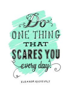 Do one thing that scares you every day!