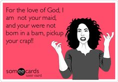 For the love of God, I am not your maid, and your were not born in a barn, pickup your crap!!