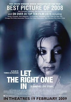 Let the right one in. Of course, the original swedish version is better than the remake.