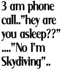 hahaha i say this all the time to my friends who call me in the middle of the night