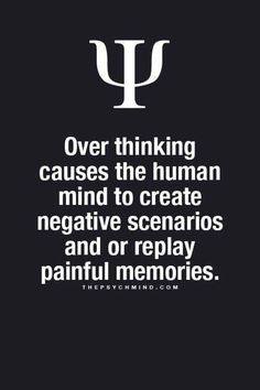 Over thinking causes the human mind to create negative scenarios and or replay painful memories.