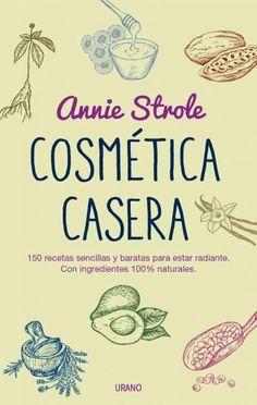 Cosmetica casera / Homemade Beauty: 150 Sencillas Recetas De Belleza a Partir De Ingredients Naturales