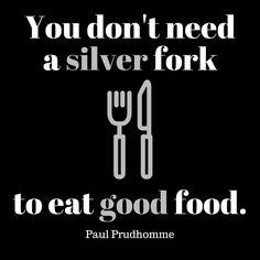 """You don't need a silver fork to eat good food."" -Paul Prudhomme #foodie"
