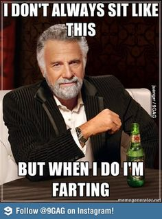 I dont always sit like this but when I do I'm farting.... bahahaha!