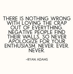 """""""There is nothing wrong with loving the crap out of everything. Negative people find their walls. So never apologize for your enthusiasm. Never, ever, never."""" -- Ryan Adams"""