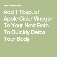 Add 1 Tbsp. of Apple Cider Vinegar To Your Next Bath To Quickly Detox Your Body