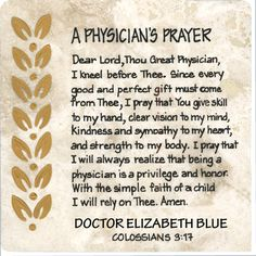 "A Physician's Prayer. Physicians have great skill and carry a heavy load of responsibility.  This prayer asks God for His continued blessings and gives thanks for the honor of being a physician.  Colossians 3:17 - ""And whatever you do, whether in word or deed, do it all in the name of the Lord Jeus, giving thanks to God the Father through Him."""