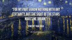 For my part I know nothing with any certainty, but the sight of the stars makes me dream. - Vincent Van Gogh at Lifehack QuotesVincent Van Gogh at http://quotes.lifehack.org/by-author/vincent-van-gogh/