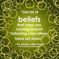 """Get rid of beliefs that keep you running around following rules others have set down."" ~ The Afterlife of Billy Fingers"
