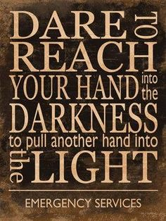 Dare To Reach Your Hand Into The Darkness To Pull Another Hand Into The Light. Emergency Services.