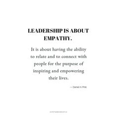 """""""Leadership is about Empathy. It is about having the ability to relate and connect with people for the purpose of inspiring and empowering their lives."""" Daniel H. Pink, A Whole New Mind Work Quotes, Quotes To Live By, Me Quotes, Motivational Quotes, Inspirational Quotes, Leader Quotes, Poetry Quotes, Daily Quotes, Empathy Quotes"""