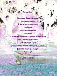 Bucket List To live and dream in color Your hand in mine To use up all of our paint Repeatedly And scour the earth for more To taste the honeysuckle sunshine of your smile Until I depart on a zephy...