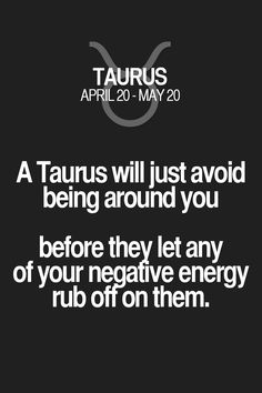 A Taurus will just avoid being around you before they let any of your negafive energy rub otron them. Taurus | Taurus Quotes | Taurus Zodiac Signs