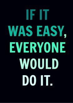 If it was easy, everyone would do it. Sounds like something my dad said frequently