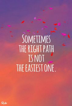 Choose the right path even if it is not the easiest choice to make. It will be worth it in the end.