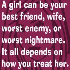 A girl can be your best friend, wife, worst enemy, or worst nightmare. It all depends on how you treat her.