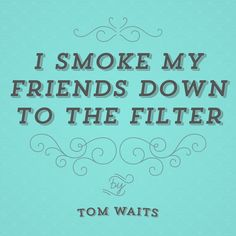 I smoke my friends down to the filter. ~ Tom Waits