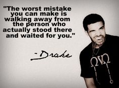 """""""the worst mistake you can make is walking away from the person who actually stood there and waited for you."""" Drake."""